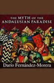 The Myth of the Andalusian Paradise Muslims, Christians, and Jews under Islamic Rule in Medieval Spain, Dario Fernandez Morera