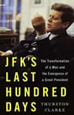 JFK's Last Hundred Days The Transformation of a Man and The Emergence of a Great President, Thurston Clarke