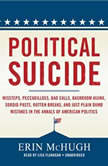 Political Suicide Missteps, Peccadilloes, Bad Calls, Backroom Hijinx, Sordid Pasts, Rotten Breaks, and Just Plain Dumb Mistakes in the Annals of American Politics, Erin McHugh