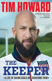 The Keeper A Life of Saving Goals and Achieving Them, Tim Howard