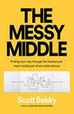 The Messy Middle Finding Your Way Through the Hardest and Most Crucial Part of Any Bold Venture, Scott Belsky