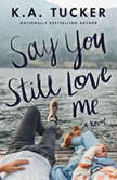Say You Still Love Me A Novel, K.A. Tucker