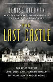 The Last Castle The Epic Story of Love, Loss, and American Royalty in the Nation's Largest Home, Denise Kiernan