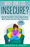 Why am I so insecure? Step-by-Step Guide to Stop Feeling Insecure About Yourself and Lead a More Present Life, Jennifer N. Smith