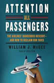 Attention All Passengers The Airlines' Dangerous Descent---and How to Reclaim Our Skies, William J. McGee