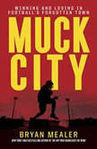 Muck City Winning and Losing in Football's Forgotten Town, Bryan Mealer