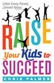 Raise Your Kids to Succeed What Every Parent Should Know, Chris Palmer