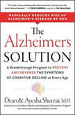 The Alzheimer's Solution A Breakthrough Program to Prevent and Reverse the Symptoms of Cognitive Decline at Every Age, Dean Sherzai