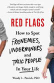 Red Flags How to Spot Frenemies, Underminers, and Toxic People in Your Life, Wendy L. Patrick, PhD