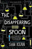 The Disappearing Spoon And Other True Tales of Rivalry, Adventure, and the History of the World from the Periodic Table of the Elements (Young Readers Edition), Sam Kean
