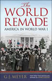 The World Remade America in World War I, G. J. Meyer