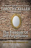 The Freedom of Self-Forgetfulness The Path to True Christian Joy, Timothy J. Keller