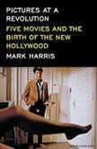 Pictures at a Revolution Five Movies and the Birth of the New Hollywood, Mark Harris