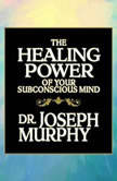 The Healing Power of Your Subconscious Mind, Joseph Murphy