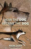 How the Dog Became the Dog From Wolves to Our Best Friends, Mark Derr