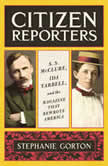Citizen Reporters S.S. McClure, Ida Tarbell, and the Magazine That Rewrote America, Stephanie Gorton
