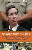Answer Them Nothing Bringing Down the Polygamous Empire of Warren Jeffs, Debra Weyermann