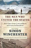 The Men Who United the States America's Explorers, Inventors, Eccentrics and Mavericks, and the Creation of One Nation, Indivisible, Simon Winchester
