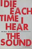 I Die Each Time I Hear the Sound A Memoir, Mike Doughty
