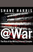 @War The Rise of the Military-Internet Complex, Shane Harris