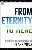 From Eternity to Here Rediscovering the Ageless Purpose of God, Frank  Viola