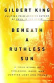 Beneath a Ruthless Sun A True Story of Violence, Race, and Justice Lost and Found, Gilbert King