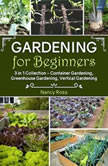 Gardening for Beginners: 3 in 1 Collection - Container Gardening, Greenhouse Gardening, Vertical Gardening, Nancy Ross