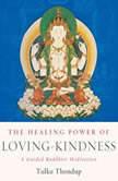 The Healing Power of Loving-Kindness A Guided Buddhist Meditation, Tulku Thondup