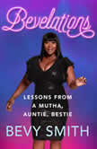 Bevelations Lessons from a Mutha, Auntie, Bestie, Bevy Smith