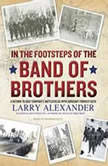 In the Footsteps of the Band of Brothers A Return to Easy Company's Battlefields with Sergeant Forrest Guth, Larry Alexander