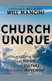 Church Unique How Missional Leaders Cast Vision, Capture Culture, and Create Movement, Will Mancini