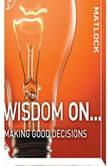 Wisdom On ... Making Good Decisions, Mark Matlock