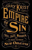 Empire of Sin A Story of Sex, Jazz, Murder, and the Battle for Modern New Orleans, Gary Krist