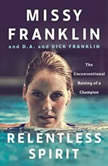 Relentless Spirit The Unconventional Raising of a Champion, Missy Franklin