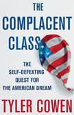 The Complacent Class The Self-Defeating Quest for the American Dream, Tyler Cowen