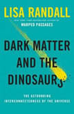 Dark Matter and the Dinosaurs The Astounding Interconnectedness of the Universe, Lisa Randall