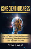 Conscientiousness How to Develop Conscientiousness, the Underlying Trait of Achievement and Business Success, Steven West