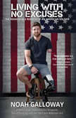 Living with No Excuses The Remarkable Rebirth of an American Soldier, Noah Galloway