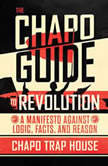 The Chapo Guide to Revolution A Manifesto Against Logic, Facts, and Reason, Chapo Trap House