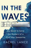 In the Waves My Quest to Solve the Mystery of a Civil War Submarine, Rachel Lance