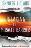 Breaking the Miracle Barrier Releasing God's Power for Breakthrough, Jennifer LeClaire