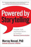 Powered by Storytelling Excavate, Craft, and Present Stories to Transform Business Communication, Murray Nossel, PhD