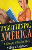 Unbuttoning America A Biography of Peyton Place, Ardis Cameron