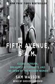 Fifth Avenue, 5 A.M. Audrey Hepburn, Breakfast at Tiffany's, and the Dawn of the Modern Woman, Sam Wasson
