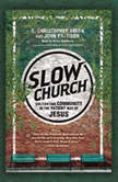 Slow Church Cultivating Community in the Patient Way of Jesus, C. Christopher Smith