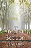 The Caregiving Season Finding Grace to Honor Your Aging Parents, Jane Daly