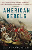 American Rebels How the Hancock, Adams, and Quincy Families Fanned the Flames of Revolution, Nina Sankovitch