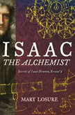 Isaac the Alchemist Secrets of Isaac Newton, Reveal'd, Mary Losure