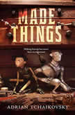 Made Things, Adrian Tchaikovsky