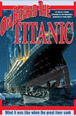 On Board the Titanic What It Was Like When the Great Liner Sank, Shelley Tanaka